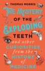 The Mystery of the Exploding Teeth and Other Curiosities from the History of Medicine - eBook
