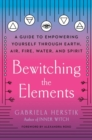 Bewitching the Elements : A Guide to Empowering Yourself Through Earth, Air, Fire, Water, and Spirit - Book