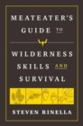 The MeatEater Guide to Wilderness Skills and Survival : Essential Wilderness and Survival Skills for Hunters, Anglers, Hikers, and Anyone Spending Time in the Wild - Book