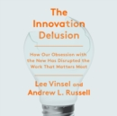 The Innovation Delusion : How Our Obsession with the New Has Disrupted the Work That Matters Most - eAudiobook