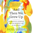And Then We Grew Up : On Creativity, Potential, and the Imperfect Art of Adulthood - eAudiobook