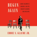 Begin Again : James Baldwin's America and Its Urgent Lessons for Our Own - eAudiobook
