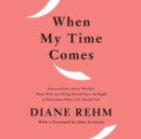 When My Time Comes : Conversations About Whether Those Who Are Dying Should Have the Right to Determine When Life Should End - eAudiobook
