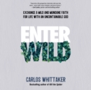 Enter Wild : Exchange a Mild and Mundane Faith for Life with an Uncontainable God - eAudiobook