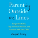 Parenting Outside the Lines : Forget the Rules, Tap into Your Wisdom, and Connect with Your Child - eAudiobook
