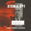 Atomic Spy : The Dark Lives of Klaus Fuchs - eAudiobook