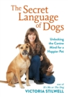 The Secret Language of Dogs : Unlocking the Canine Mind for a Happier Pet - eBook