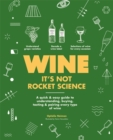 Wine it's not rocket science : A quick & easy guide to understanding, buying, tasting & pairing every type of wine - Book