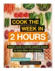 Cook The Week in 2 Hours : Batch cook a whole week's meals to save time and money - Book