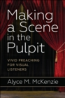 Making a Scene in the Pulpit : Vivid Preaching for Visual Listeners - Book