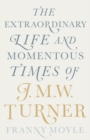 Turner : The Extraordinary Life and Momentous Times of J. M. W. Turner - Book