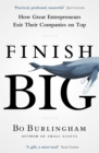 Finish Big : How Great Entrepreneurs Exit Their Companies on Top - Book