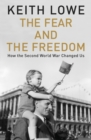 The Fear and the Freedom : How the Second World War Changed Us - Book