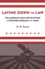 Laying Down the Law : The American Legal Revolutions in Occupied Germany and Japan - Book