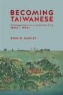 Becoming Taiwanese : Ethnogenesis in a Colonial City, 1880s-1950s - Book
