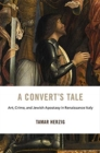 A Convert's Tale : Art, Crime, and Jewish Apostasy in Renaissance Italy - Book