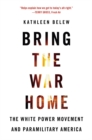 Bring the War Home : The White Power Movement and Paramilitary America - Book