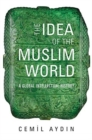 The Idea of the Muslim World : A Global Intellectual History - Book