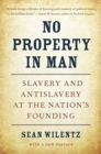 No Property in Man : Slavery and Antislavery at the Nation's Founding, With a New Preface - Book