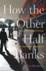 How the Other Half Banks : Exclusion, Exploitation, and the Threat to Democracy - eBook