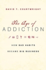 The Age of Addiction : How Bad Habits Became Big Business - Book
