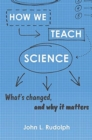 How We Teach Science : What's Changed, and Why It Matters - Book