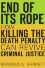 End of its Rope : How Killing the Death Penalty Can Revive Criminal Justice - Book