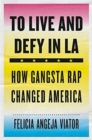 To Live and Defy in LA : How Gangsta Rap Changed America - Book