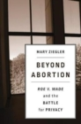 Beyond Abortion : <i>Roe v. Wade</i> and the Battle for Privacy - Book