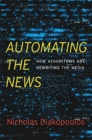 Automating the News : How Algorithms Are Rewriting the Media - Book