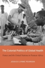 The Colonial Politics of Global Health : France and the United Nations in Postwar Africa - Book