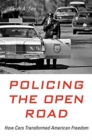 Policing the Open Road : How Cars Transformed American Freedom - Book