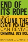 End of Its Rope : How Killing the Death Penalty Can Revive Criminal Justice - eBook