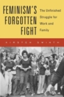 Feminism's Forgotten Fight : The Unfinished Struggle for Work and Family - Book