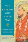The Emperor Who Never Was : Dara Shukoh in Mughal India - Book