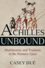 Achilles Unbound : Multiformity and Tradition in the Homeric Epics - Book