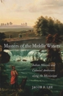 Masters of the Middle Waters : Indian Nations and Colonial Ambitions along the Mississippi - Book