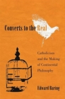 Converts to the Real : Catholicism and the Making of Continental Philosophy - Book