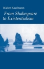 From Shakespeare to Existentialism : Essays on Shakespeare and Goethe; Hegel and Kierkegaard; Nietzsche, Rilke and Freud; Jaspers, Heidegger, and Toynbee - Book