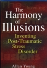 The Harmony of Illusions : Inventing Post-Traumatic Stress Disorder - Book