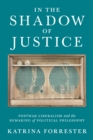 In the Shadow of Justice : Postwar Liberalism and the Remaking of Political Philosophy - Book