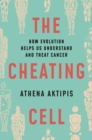The Cheating Cell : How Evolution Helps Us Understand and Treat Cancer - Book