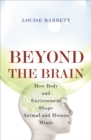 Beyond the Brain : How Body and Environment Shape Animal and Human Minds - Book
