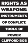 Rights as Weapons : Instruments of Conflict, Tools of Power - Book