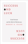 Success and Luck : Good Fortune and the Myth of Meritocracy - Book