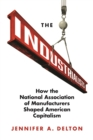 The Industrialists : How the National Association of Manufacturers Shaped American Capitalism - Book