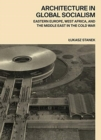Architecture in Global Socialism : Eastern Europe, West Africa, and the Middle East in the Cold War - Book