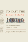 To Cast the First Stone : The Transmission of a Gospel Story - Book