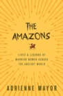 The Amazons : Lives and Legends of Warrior Women across the Ancient World - Book