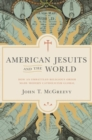 American Jesuits and the World : How an Embattled Religious Order Made Modern Catholicism Global - Book